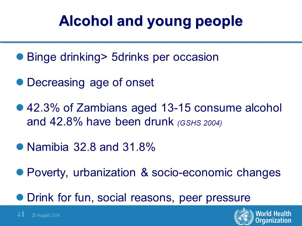 25 August 2014 4 |4 | Alcohol and young people Binge drinking> 5drinks per occasion Decreasing age of onset 42.3% of Zambians aged 13-15 consume alcoh