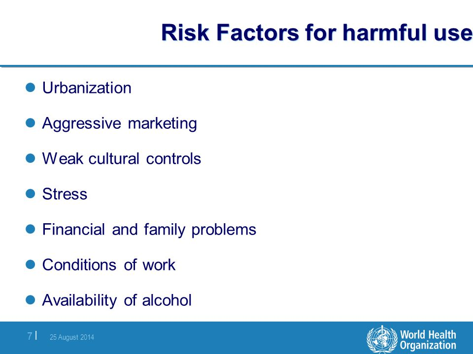 25 August 2014 7 |7 | Risk Factors for harmful use Urbanization Aggressive marketing Weak cultural controls Stress Financial and family problems Condi