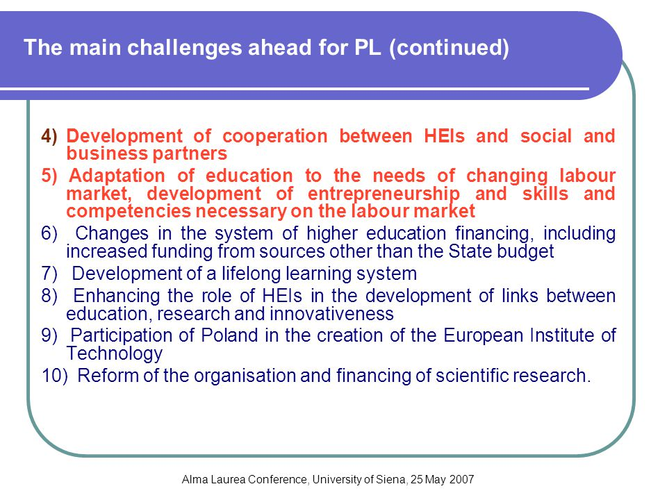 Alma Laurea Conference, University of Siena, 25 May 2007 The main challenges ahead for PL (continued) 4)Development of cooperation between HEIs and social and business partners 5) Adaptation of education to the needs of changing labour market, development of entrepreneurship and skills and competencies necessary on the labour market 6) Changes in the system of higher education financing, including increased funding from sources other than the State budget 7) Development of a lifelong learning system 8) Enhancing the role of HEIs in the development of links between education, research and innovativeness 9) Participation of Poland in the creation of the European Institute of Technology 10) Reform of the organisation and financing of scientific research.