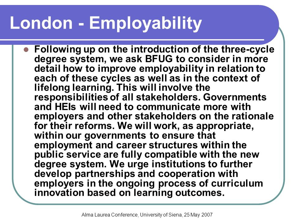 Alma Laurea Conference, University of Siena, 25 May 2007 London - Employability Following up on the introduction of the three-cycle degree system, we ask BFUG to consider in more detail how to improve employability in relation to each of these cycles as well as in the context of lifelong learning.