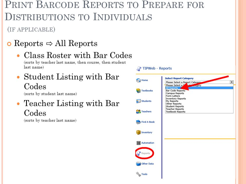 P RINT B ARCODE R EPORTS TO P REPARE FOR D ISTRIBUTIONS TO I NDIVIDUALS ( IF APPLICABLE ) Reports ⇨ All Reports Class Roster with Bar Codes (sorts by teacher last name, then course, then student last name) Student Listing with Bar Codes (sorts by student last name) Teacher Listing with Bar Codes (sorts by teacher last name)
