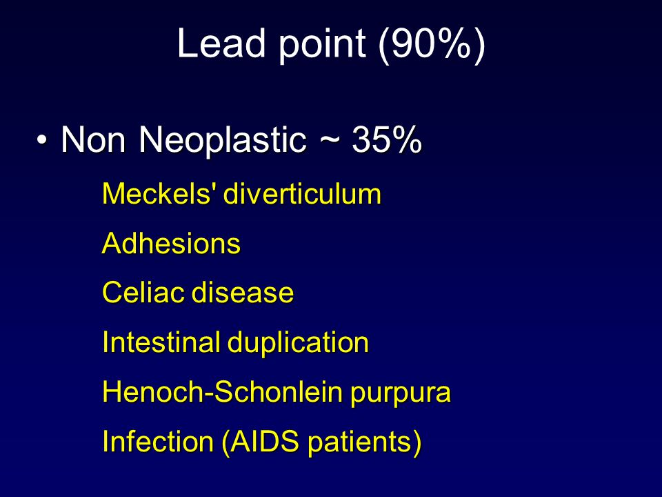 Lead point (90%) Non Neoplastic ~ 35%Non Neoplastic ~ 35% Meckels diverticulum Adhesions Celiac disease Intestinal duplication Henoch-Schonlein purpura Infection (AIDS patients)