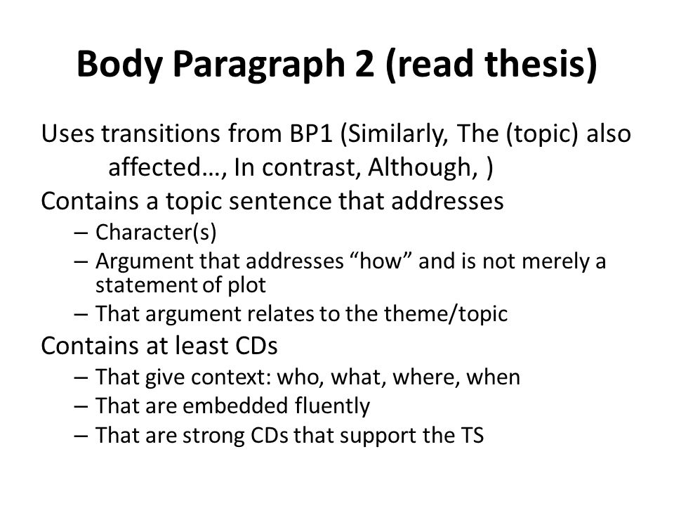 Body Paragraph 2 (read thesis) Uses transitions from BP1 (Similarly, The (topic) also affected…, In contrast, Although, ) Contains a topic sentence that addresses – Character(s) – Argument that addresses how and is not merely a statement of plot – That argument relates to the theme/topic Contains at least CDs – That give context: who, what, where, when – That are embedded fluently – That are strong CDs that support the TS