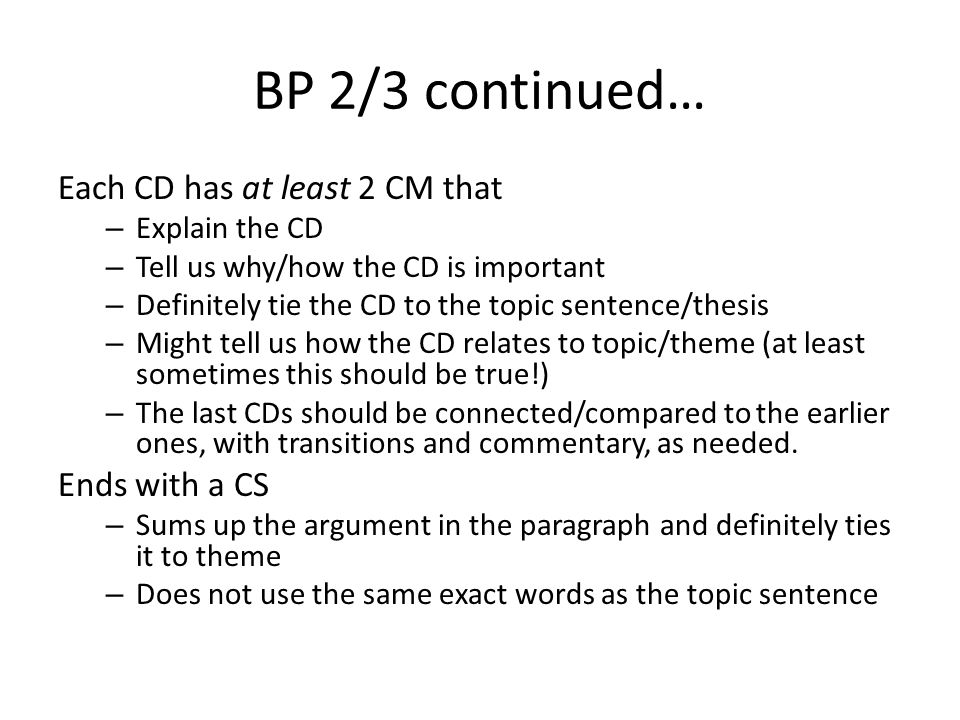 BP 2/3 continued… Each CD has at least 2 CM that – Explain the CD – Tell us why/how the CD is important – Definitely tie the CD to the topic sentence/thesis – Might tell us how the CD relates to topic/theme (at least sometimes this should be true!) – The last CDs should be connected/compared to the earlier ones, with transitions and commentary, as needed.
