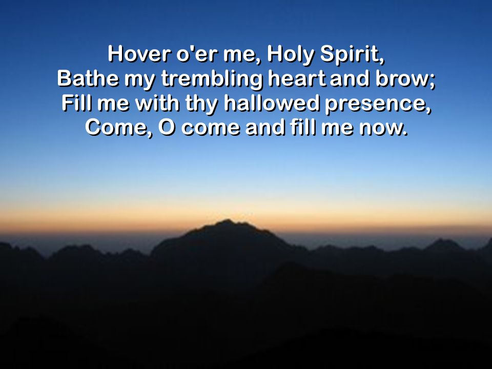 Hover o er me, Holy Spirit, Bathe my trembling heart and brow; Fill me with thy hallowed presence, Come, O come and fill me now.
