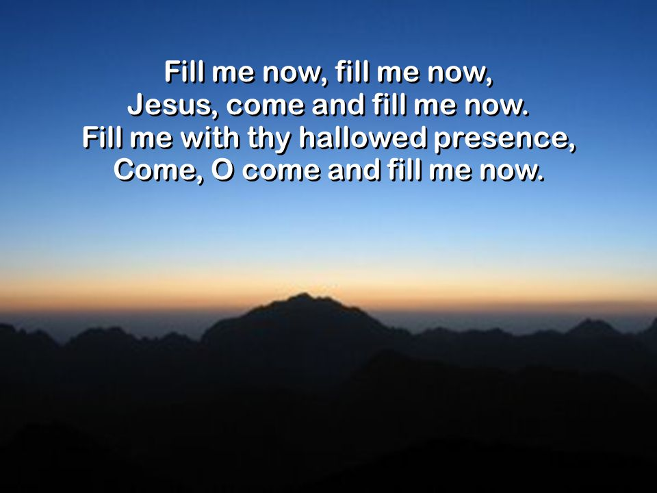 Fill me now, fill me now, Jesus, come and fill me now.