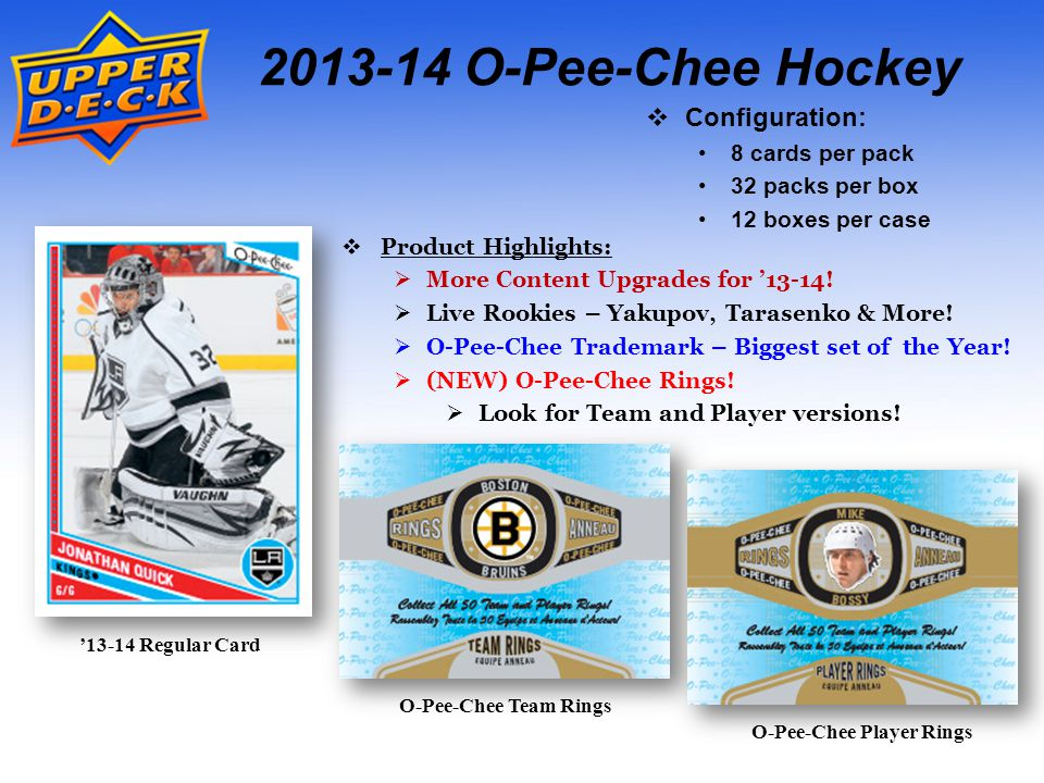 2013-14 O-Pee-Chee Hockey Box Break: (on average)  Thirty-Two (32) Retro parallels  Eight (8) Marquee Rookies  Eight (8) Marquee Legends  Eight (8) Rainbow Foil parallels  Ten (10) OPC Stickers  Two (2) OPC Rings Case Break: (on average)  Four (4) Team Logo Patches  Including one High Series SP.