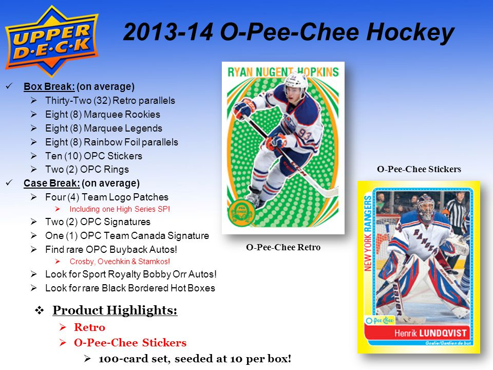 O-Pee-Chee Hockey Box Break: (on average)  Thirty-Two (32) Retro parallels  Eight (8) Marquee Rookies  Eight (8) Marquee Legends  Eight (8) Rainbow Foil parallels  Ten (10) OPC Stickers  Two (2) OPC Rings Case Break: (on average)  Four (4) Team Logo Patches  Including one High Series SP.