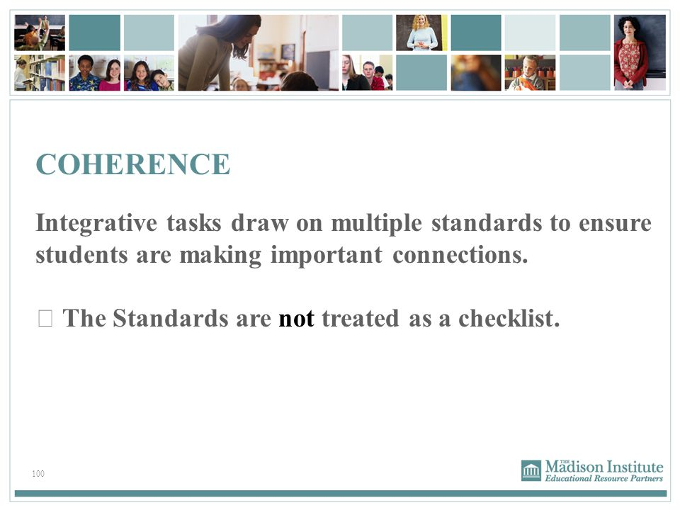 100 COHERENCE Integrative tasks draw on multiple standards to ensure students are making important connections.  The Standards are not treated as a c