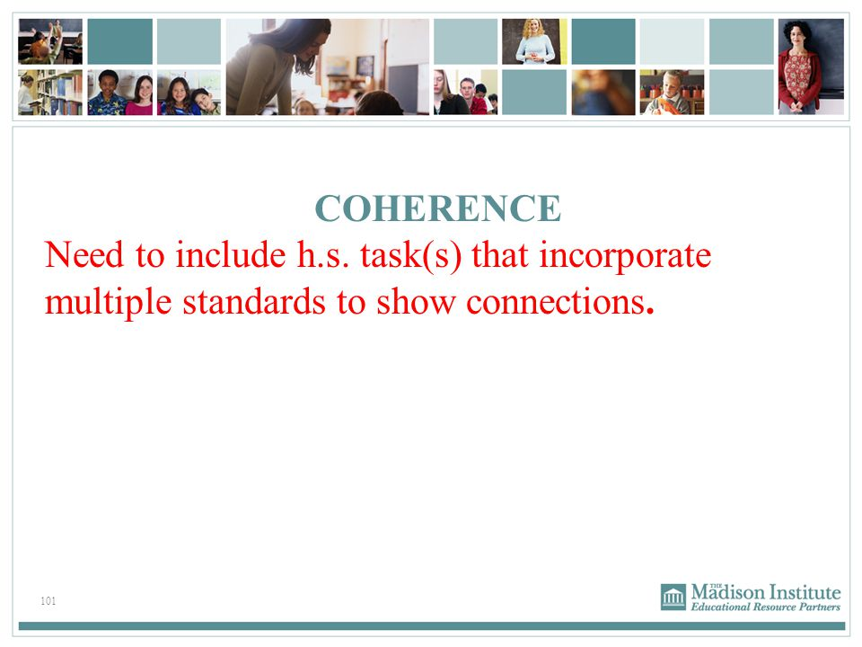 101 COHERENCE Need to include h.s. task(s) that incorporate multiple standards to show connections.