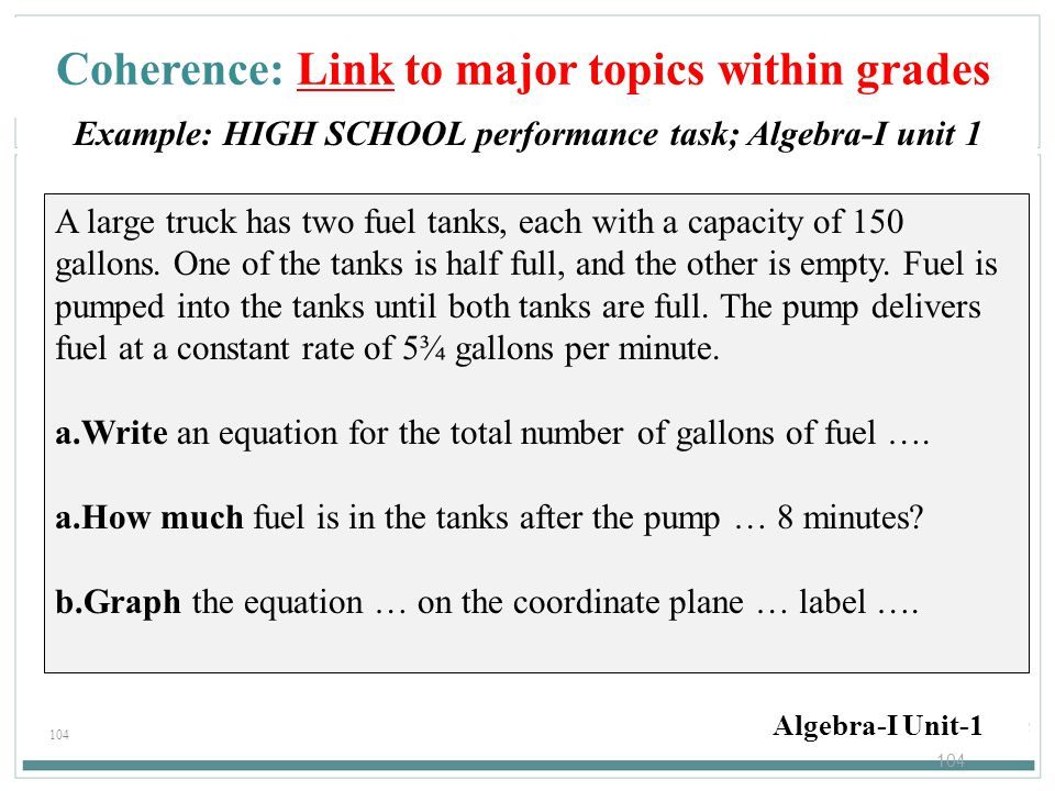 104 Coherence: Link to major topics within grades Example: HIGH SCHOOL performance task; Algebra-I unit 1 Algebra-I Unit-1 A large truck has two fuel