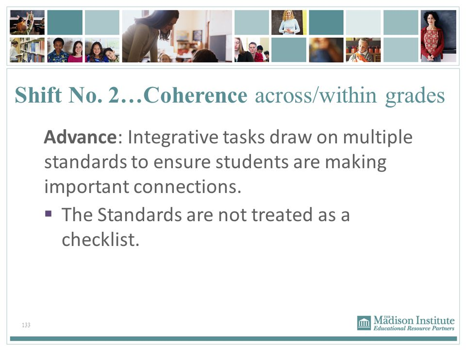 133 Shift No. 2…Coherence across/within grades Advance: Integrative tasks draw on multiple standards to ensure students are making important connectio
