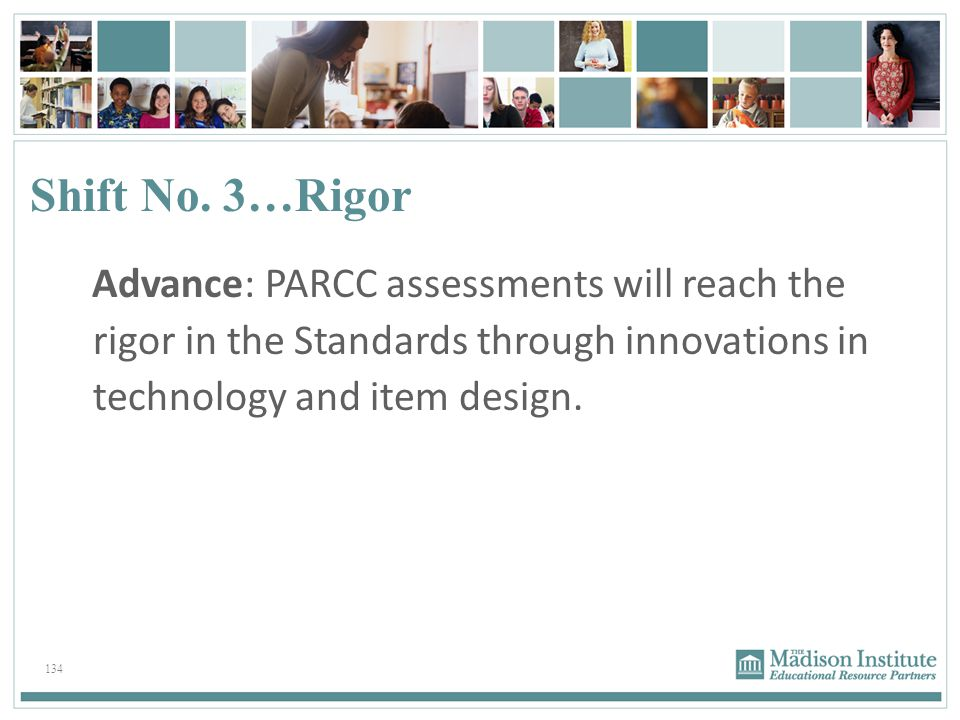 134 Shift No. 3…Rigor Advance: PARCC assessments will reach the rigor in the Standards through innovations in technology and item design.