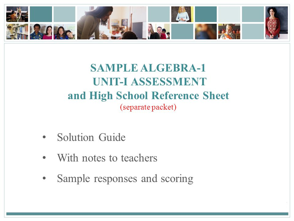 135December 2, 2013 SAMPLE ALGEBRA-1 UNIT-I ASSESSMENT and High School Reference Sheet (separate packet) Solution Guide With notes to teachers Sample