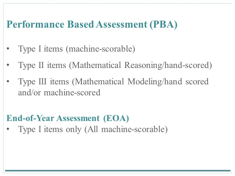 137 Performance Based Assessment (PBA) Type I items (machine-scorable) Type II items (Mathematical Reasoning/hand-scored) Type III items (Mathematical