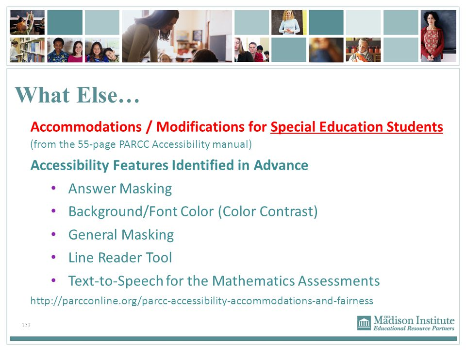 153 What Else… Accommodations / Modifications for Special Education Students (from the 55-page PARCC Accessibility manual) Accessibility Features Iden