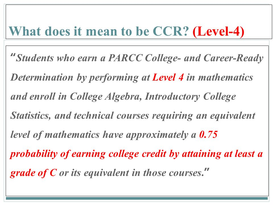 "159 What does it mean to be CCR? (Level-4) ""Students who earn a PARCC College- and Career-Ready Determination by performing at Level 4 in mathematics"