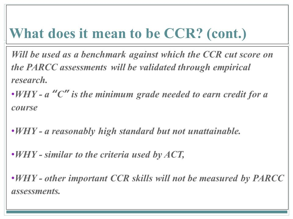 160 What does it mean to be CCR? (cont.) Will be used as a benchmark against which the CCR cut score on the PARCC assessments will be validated throug