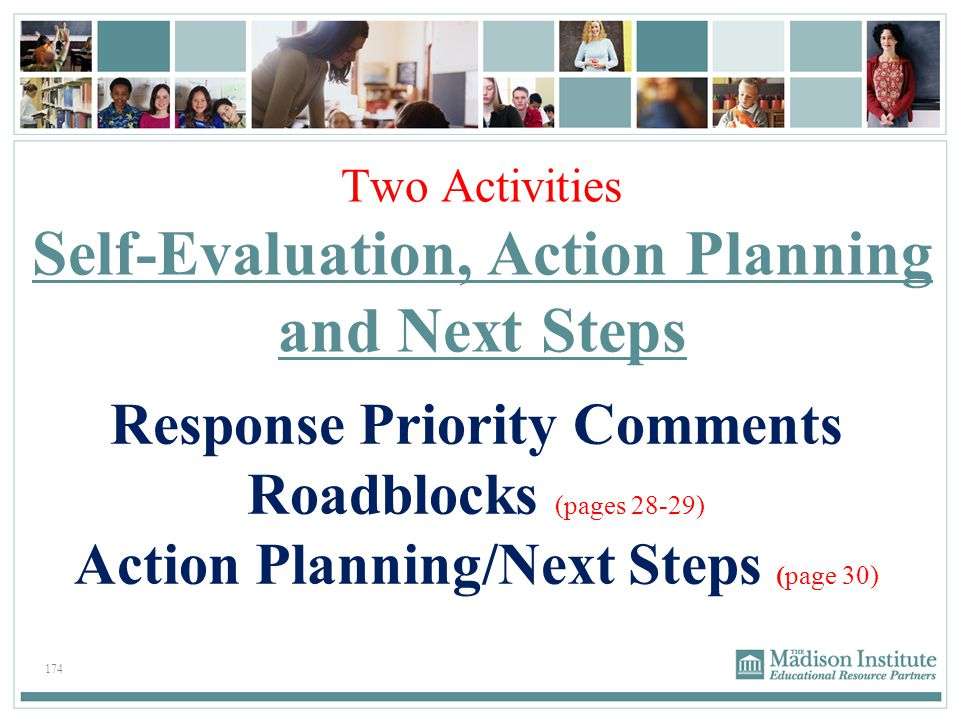 174 Two Activities Self-Evaluation, Action Planning and Next Steps Response Priority Comments Roadblocks (pages 28-29) Action Planning/Next Steps (pag