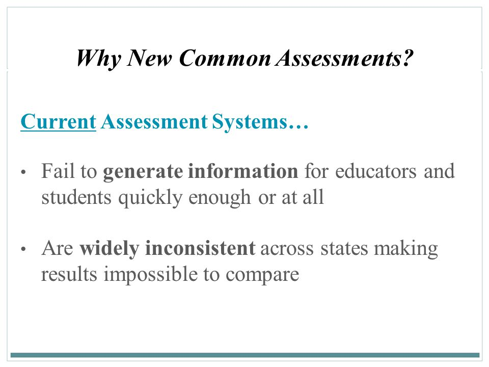 24 Why New Common Assessments? Current Assessment Systems… Fail to generate information for educators and students quickly enough or at all Are widely