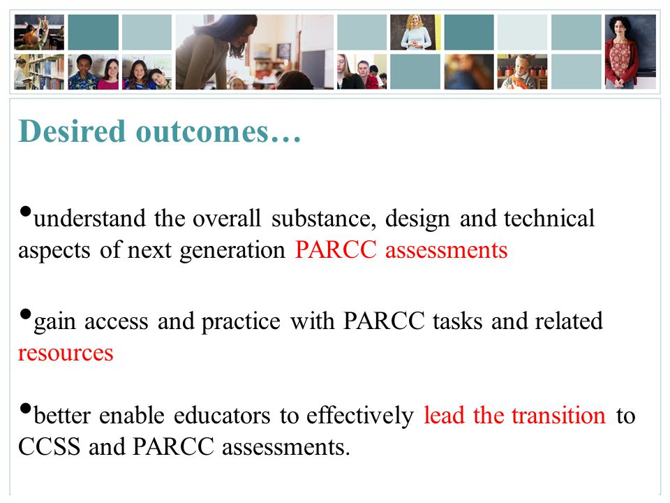 3 Desired outcomes… understand the overall substance, design and technical aspects of next generation PARCC assessments gain access and practice with