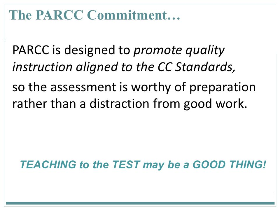31 The PARCC Commitment… PARCC is designed to promote quality instruction aligned to the CC Standards, so the assessment is worthy of preparation rath