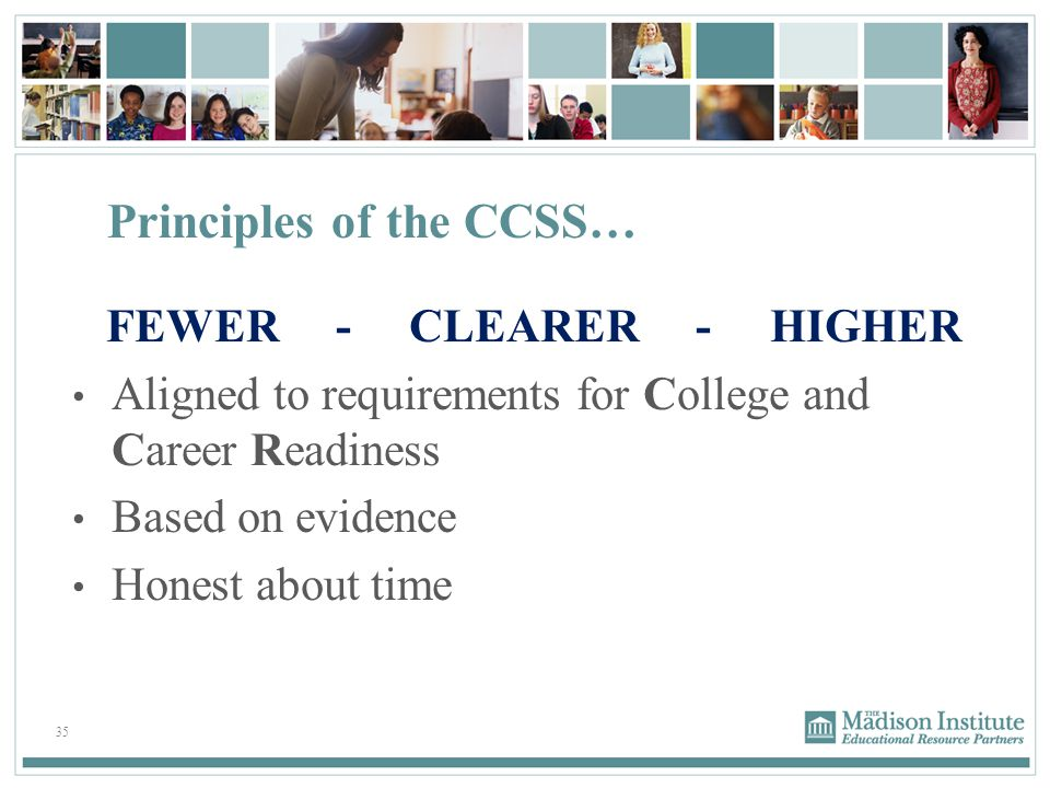 35 Principles of the CCSS… FEWER - CLEARER - HIGHER Aligned to requirements for College and Career Readiness Based on evidence Honest about time
