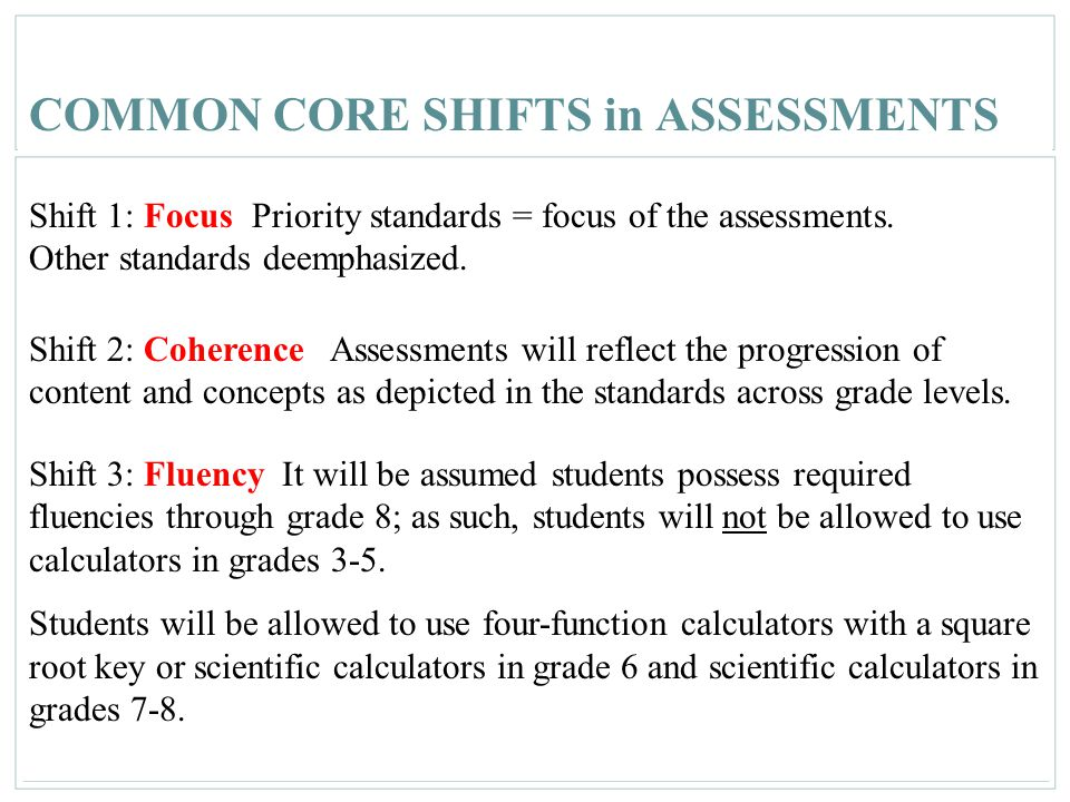 39 COMMON CORE SHIFTS in ASSESSMENTS Shift 1: Focus Priority standards = focus of the assessments. Other standards deemphasized. Shift 2: Coherence As