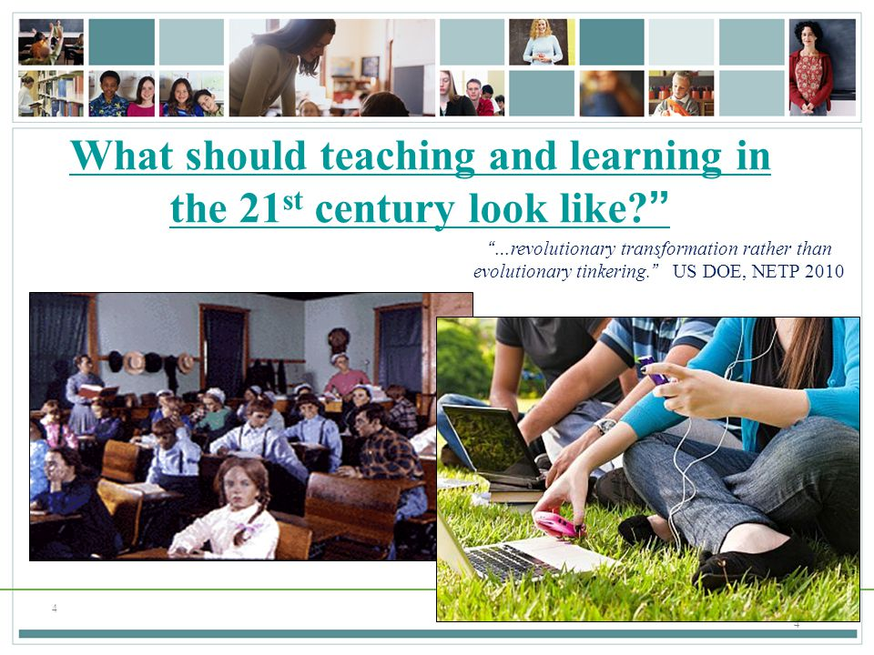 "4 4 ""…revolutionary transformation rather than evolutionary tinkering."" US DOE, NETP 2010 What should teaching and learning in the 21 st century look"