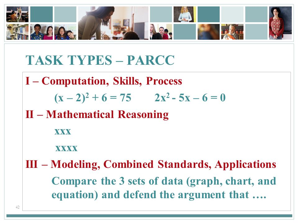 42 TASK TYPES – PARCC I – Computation, Skills, Process (x – 2) 2 + 6 = 75 2x 2 - 5x – 6 = 0 II – Mathematical Reasoning xxx xxxx III – Modeling, Combined Standards, Applications Compare the 3 sets of data (graph, chart, and equation) and defend the argument that ….