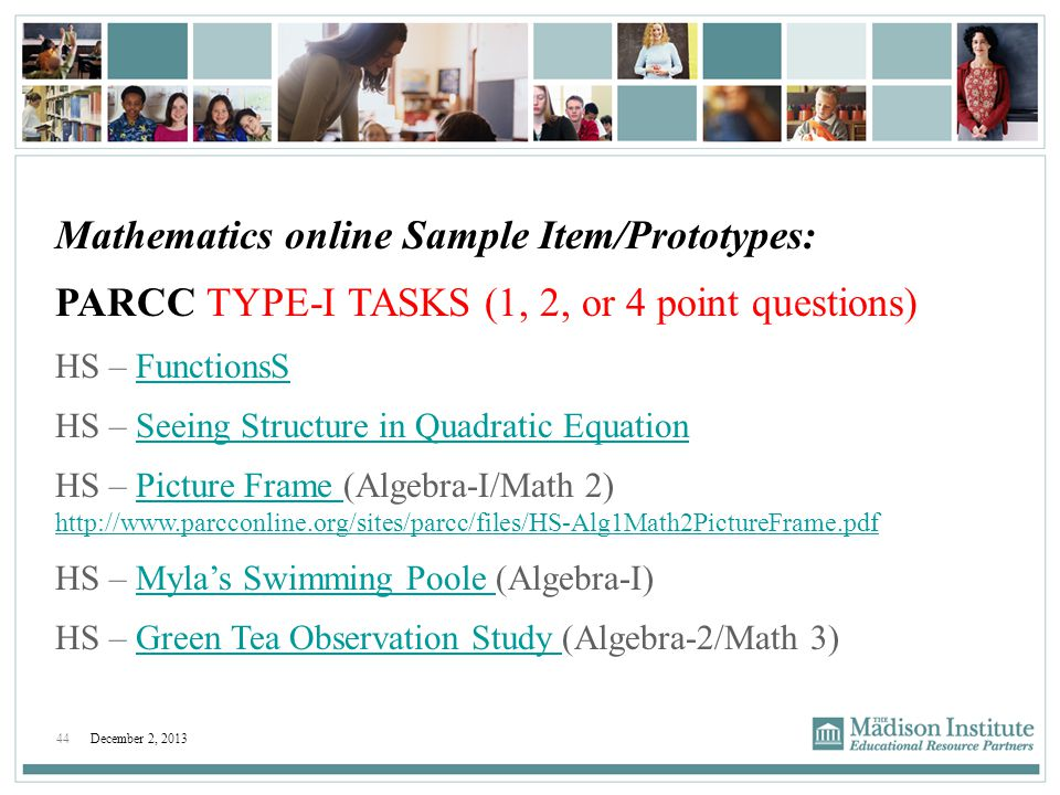 44December 2, 2013 Mathematics online Sample Item/Prototypes: PARCC TYPE-I TASKS (1, 2, or 4 point questions) HS – FunctionsSFunctionsS HS – Seeing St