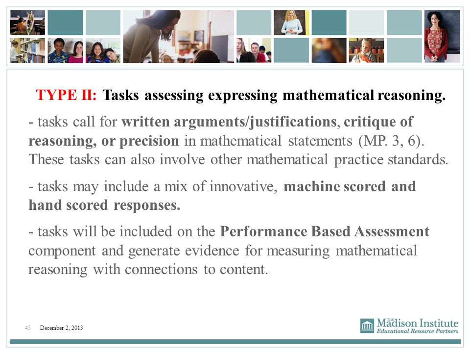 45December 2, 2013 TYPE II: Tasks assessing expressing mathematical reasoning. - tasks call for written arguments/justifications, critique of reasonin