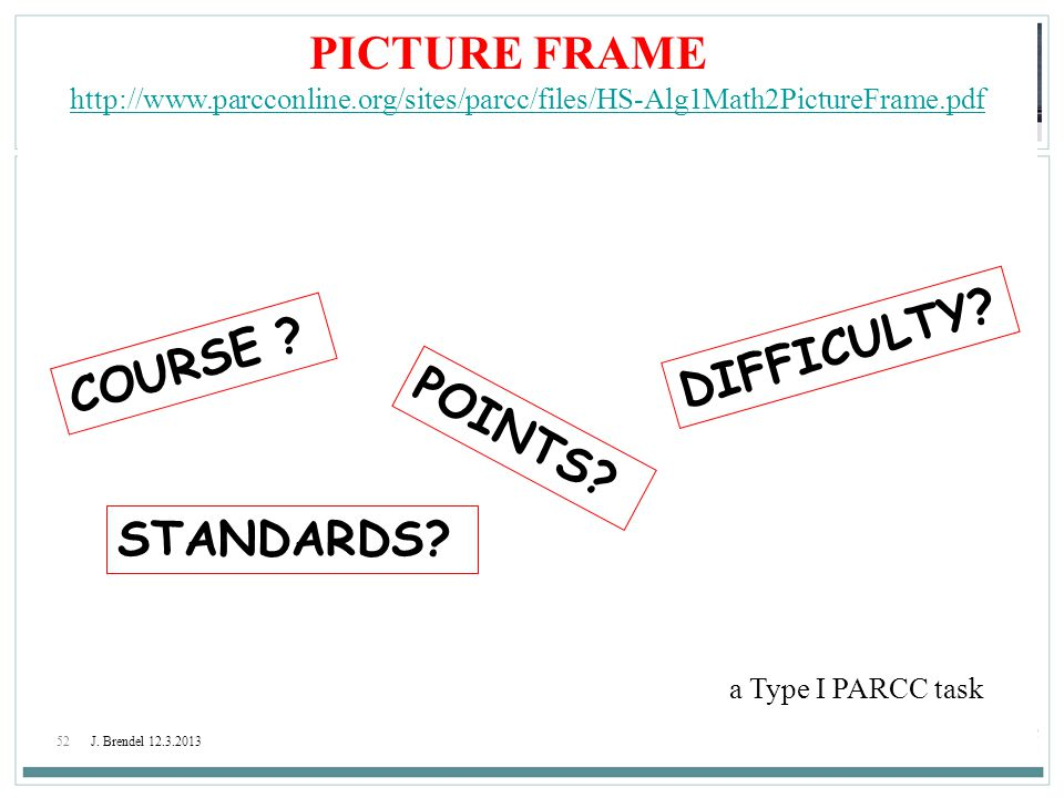 52J. Brendel 12.3.2013 PICTURE FRAME http://www.parcconline.org/sites/parcc/files/HS-Alg1Math2PictureFrame.pdf a Type I PARCC task COURSE ? DIFFICULTY