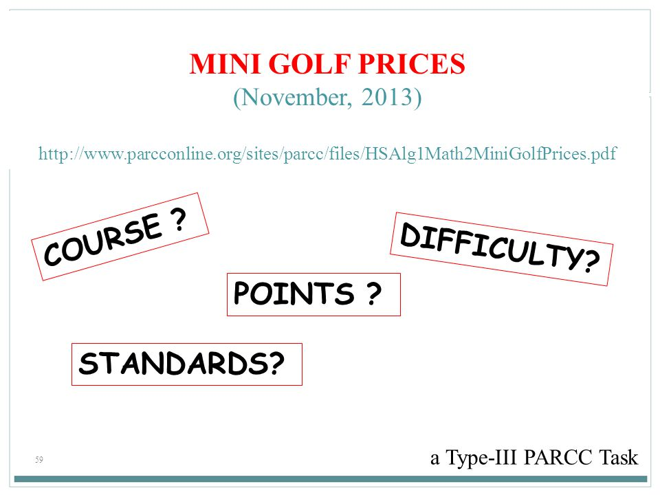 59 MINI GOLF PRICES (November, 2013) http://www.parcconline.org/sites/parcc/files/HSAlg1Math2MiniGolfPrices.pdf a Type-III PARCC Task COURSE ? POINTS