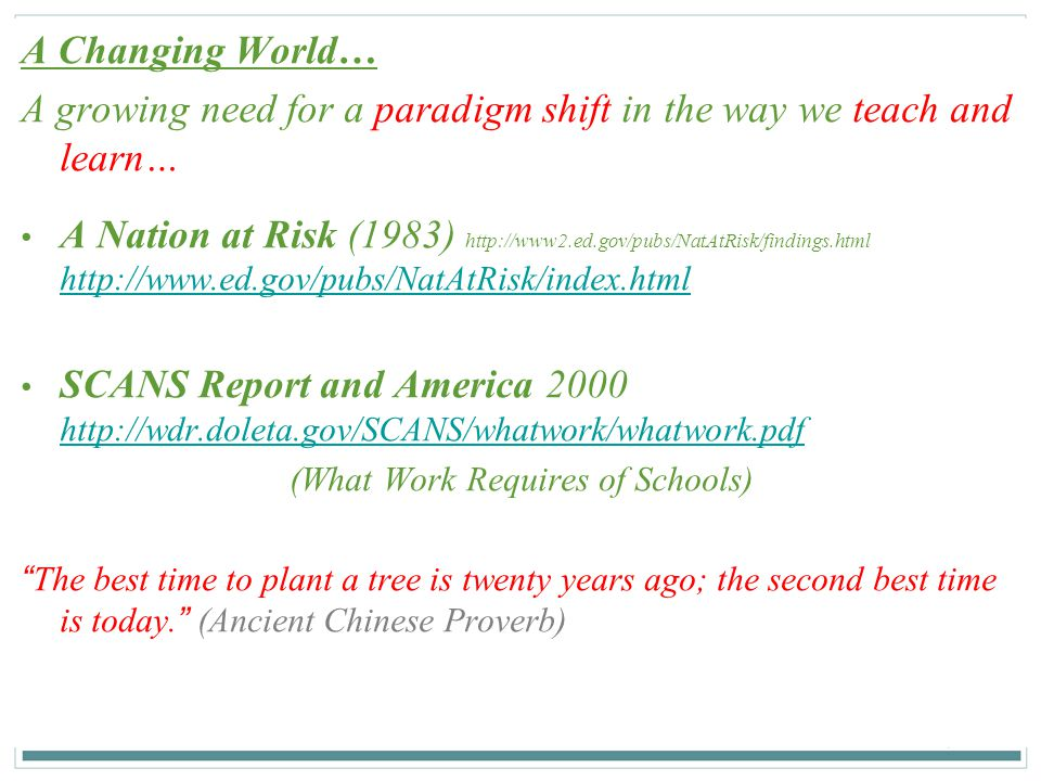 7 7 A Changing World… A growing need for a paradigm shift in the way we teach and learn… A Nation at Risk (1983) http://www2.ed.gov/pubs/NatAtRisk/fin