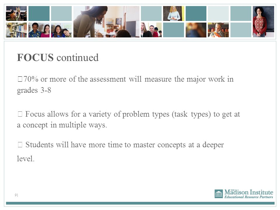 91 FOCUS continued  70% or more of the assessment will measure the major work in grades 3-8  Focus allows for a variety of problem types (task types