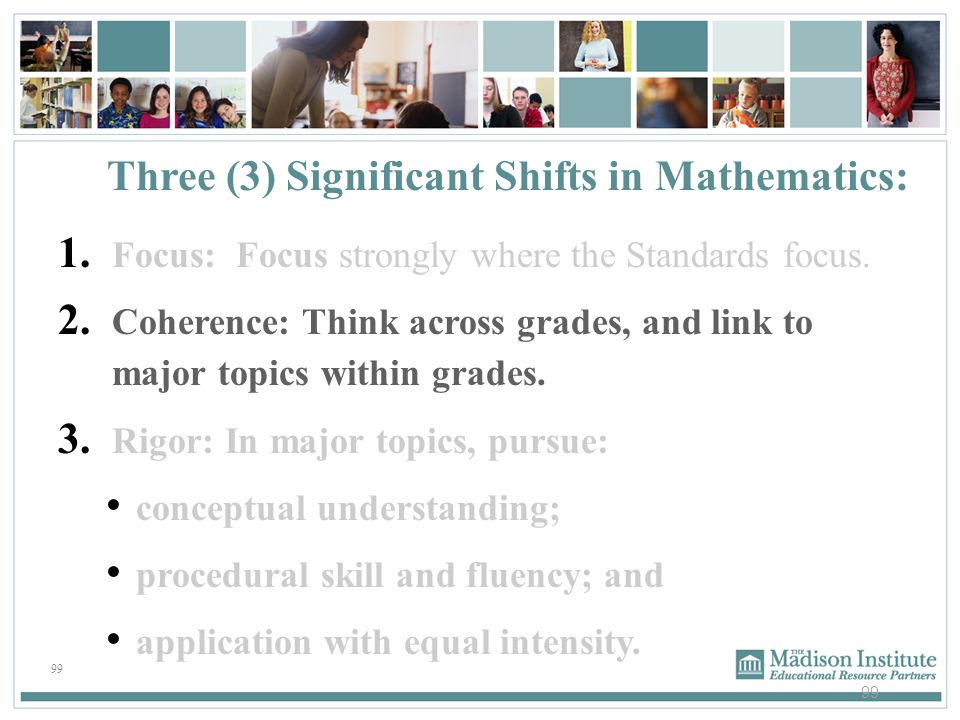 99 1. Focus: Focus strongly where the Standards focus. 2. Coherence: Think across grades, and link to major topics within grades. 3. Rigor: In major t