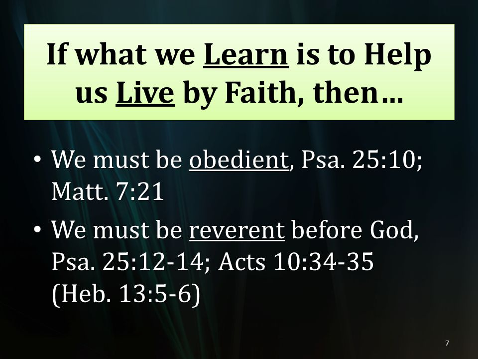 We must be obedient, Psa. 25:10; Matt. 7:21 We must be obedient, Psa. 25:10; Matt. 7:21 We must be reverent before God, Psa. 25:12-14; Acts 10:34-35 (
