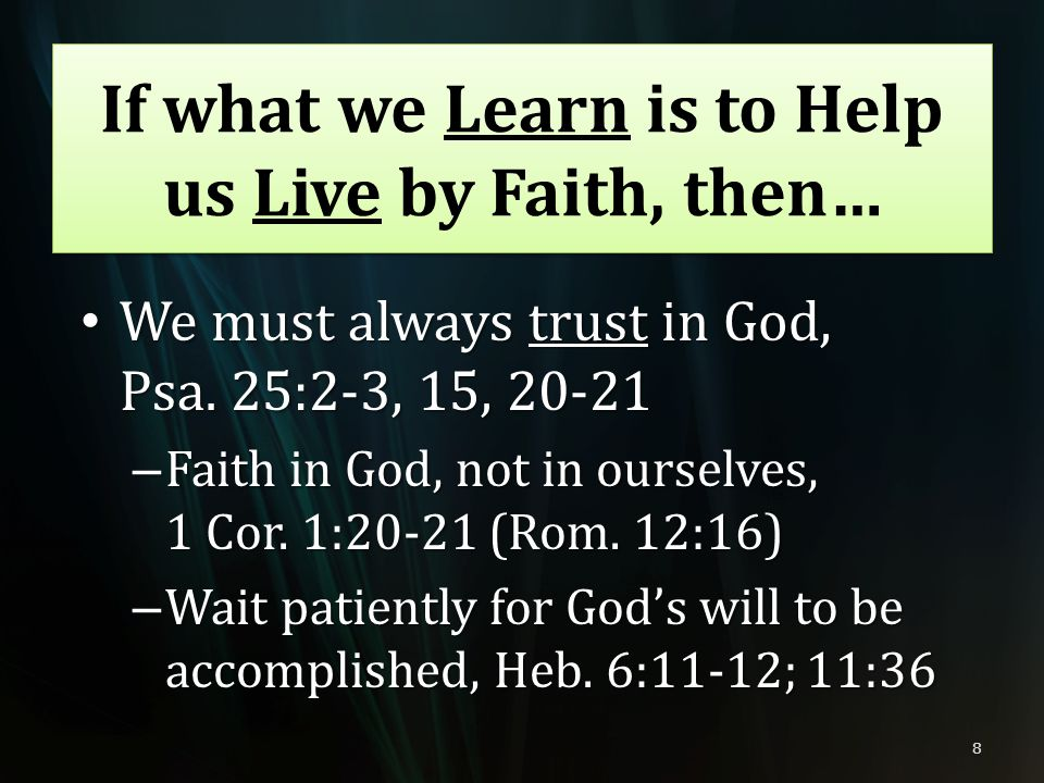 We must always trust in God, Psa. 25:2-3, 15, 20-21 We must always trust in God, Psa. 25:2-3, 15, 20-21 – Faith in God, not in ourselves, 1 Cor. 1:20-