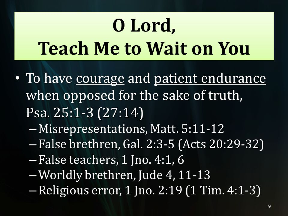 O Lord, Teach Me to Wait on You To have courage and patient endurance when opposed for the sake of truth, Psa. 25:1-3 (27:14) To have courage and pati