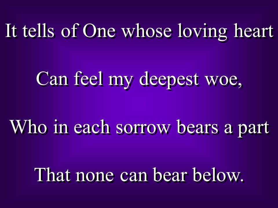 It tells of One whose loving heart Can feel my deepest woe, Who in each sorrow bears a part That none can bear below.