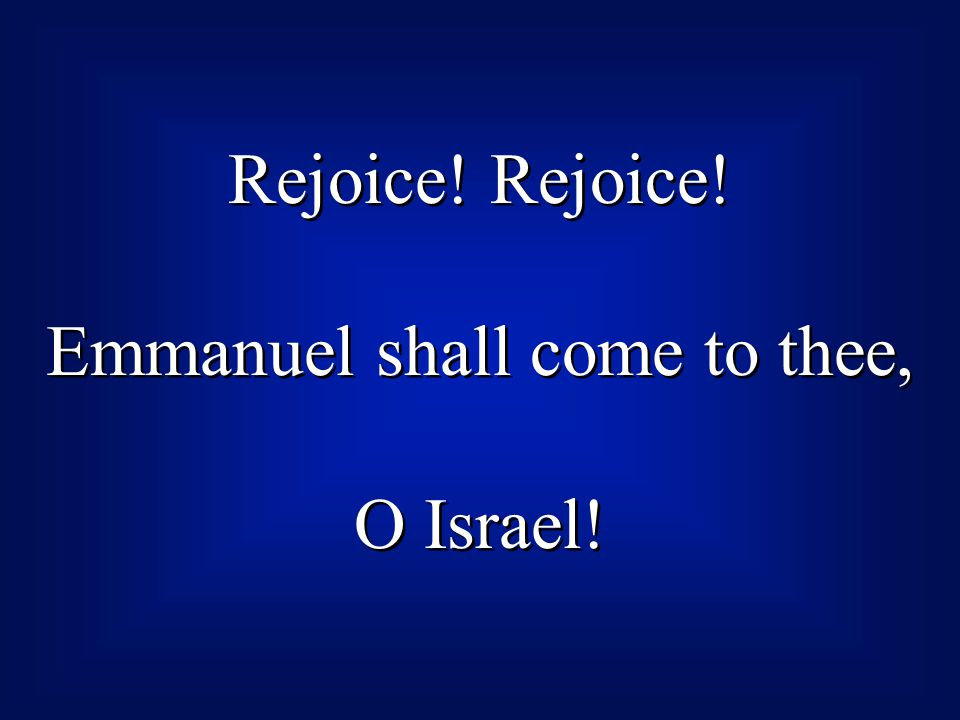Rejoice! Emmanuel shall come to thee, O Israel! Rejoice! Emmanuel shall come to thee, O Israel!