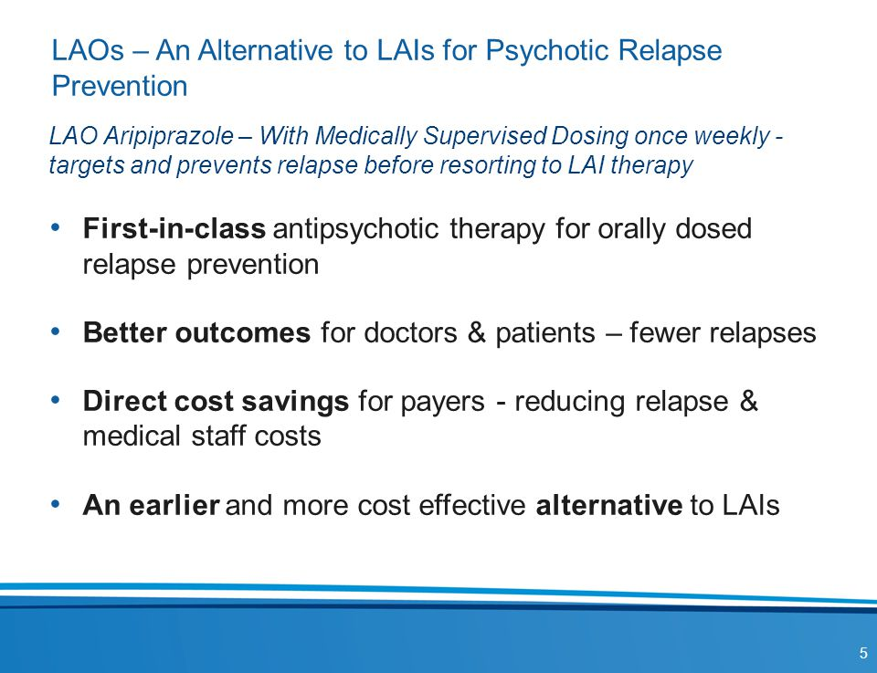 LAOs – An Alternative to LAIs for Psychotic Relapse Prevention First-in-class antipsychotic therapy for orally dosed relapse prevention Better outcome