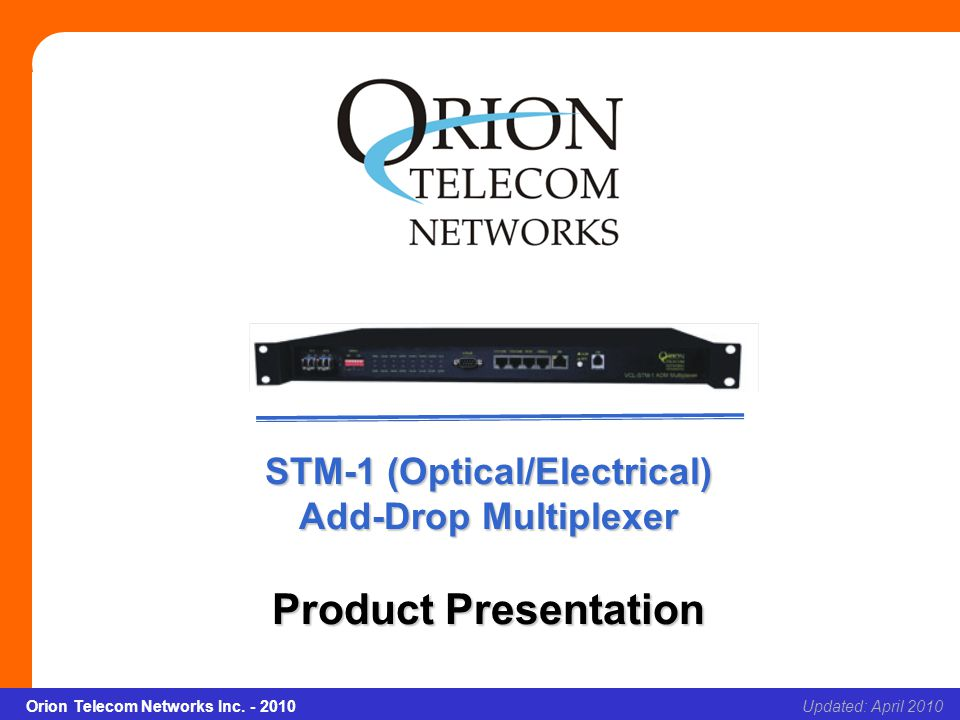 Orion Telecom Networks Inc. - 2010Slide 1 STM-1 (Optical/Electrical) Add-Drop Multiplexer Updated: April 2010Orion Telecom Networks Inc. - 2010 STM-1