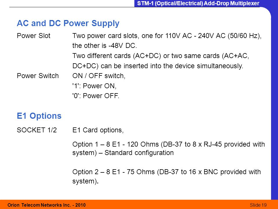 Orion Telecom Networks Inc. - 2010Slide 19 STM-1 (Optical/Electrical) Add-Drop Multiplexer AC and DC Power Supply Power SlotTwo power card slots, one