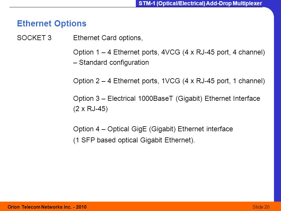 Orion Telecom Networks Inc. - 2010Slide 20 STM-1 (Optical/Electrical) Add-Drop Multiplexer Ethernet Options SOCKET 3Ethernet Card options, Option 1 –