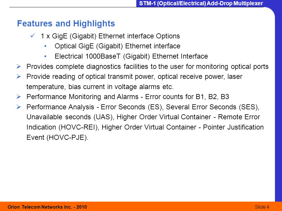 Orion Telecom Networks Inc. - 2010Slide 4 STM-1 (Optical/Electrical) Add-Drop Multiplexer Features and Highlights 1 x GigE (Gigabit) Ethernet interfac