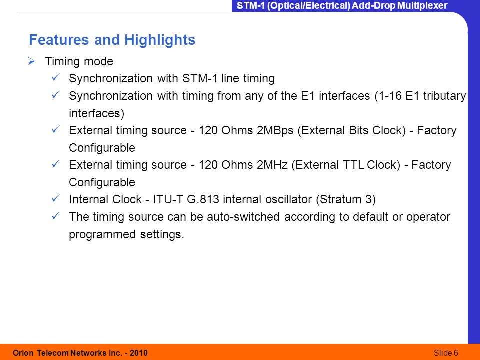 Orion Telecom Networks Inc. - 2010Slide 6 STM-1 (Optical/Electrical) Add-Drop Multiplexer  Timing mode Synchronization with STM-1 line timing Synchro