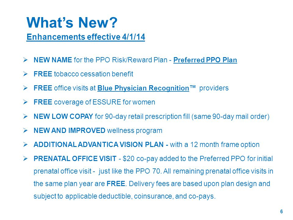  NEW NAME for the PPO Risk/Reward Plan - Preferred PPO Plan  FREE tobacco cessation benefit  FREE office visits at Blue Physician Recognition™ providers  FREE coverage of ESSURE for women  NEW LOW COPAY for 90-day retail prescription fill (same 90-day mail order)  NEW AND IMPROVED wellness program  ADDITIONAL ADVANTICA VISION PLAN - with a 12 month frame option  PRENATAL OFFICE VISIT - $20 co-pay added to the Preferred PPO for initial prenatal office visit - just like the PPO 70.