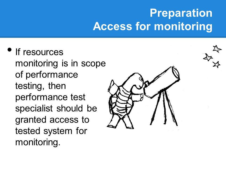 Preparation Access for monitoring If resources monitoring is in scope of performance testing, then performance test specialist should be granted acces